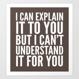 I Can Explain it to You, But I Can't Understand it for You (Brown) Art Print