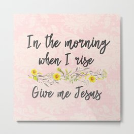 In the Morning, when I rise, Give me Jesus Metal Print