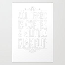 ALL I NEED IS COFFEE _ A LITTLE MAKEUP T-SHIRT Art Print