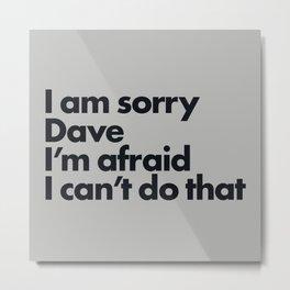 I am sorry Dave Metal Print