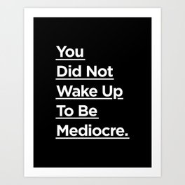 You Did Not Wake Up to Be Mediocre black and white monochrome typography design home wall decor Art Print