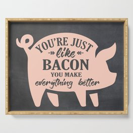 You're Just Like Bacon You Make Everything Better Serving Tray