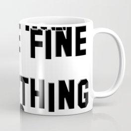 It's fine I'm fine We're fine  Everything is fine. Coffee Mug