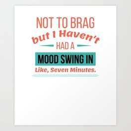 Not To Brag But I haven't Had A Mood Swing In Like Seven Minutes Art Print
