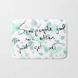 Some people feel the rain, others just get wet -- Bob Dylan. Bath Mat