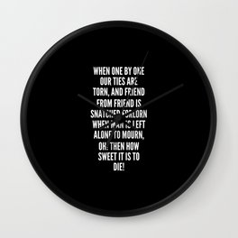 When one by one our ties are torn and friend from friend is snatched forlorn when man is left alone to mourn oh then how sweet it is to die Wall Clock