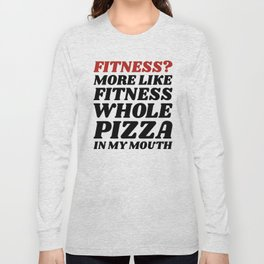 Fitness? More Like Fitness Whole Pizza In My Mouth Long Sleeve T-shirt
