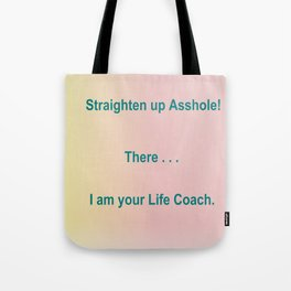 Straighten up Asshole! There . . . I am your Life Coach. Tote Bag