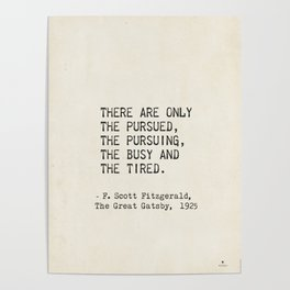 There are only the pursued, the pursuing, the busy and the tired. F. Scott Fitzgerald Poster