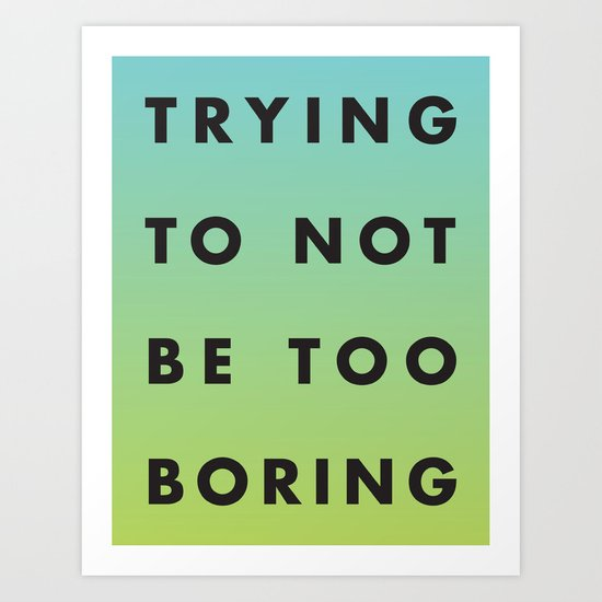 Trying to Not Be Too Boring Art Print