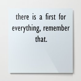 there is a first for everything, remember that. Metal Print