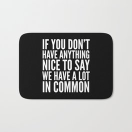 If You Don't Have Anything Nice To Say We Have A Lot In Common (Black) Bath Mat