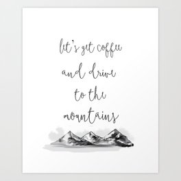 let's go get coffee + drive to the mountains Art Print