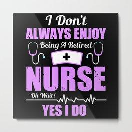 I Don't Always Enjoy Being Retired Nurse Metal Print