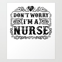 Don't Worry I'm A Nurse Art Print