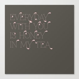 Everyday with you is honey in my tea Canvas Print