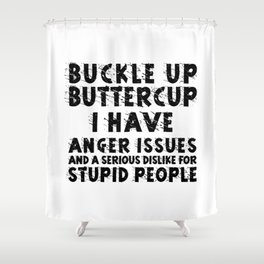 BUCKLE UP BUTTERCUP I HAVE ANGER ISSUES AND SERIOUS DISLIKE FOR STUPID PEOPLE Shower Curtain