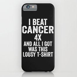 I Beat Cancer 4x And All I Got Was This Lousy T-Shirt iPhone Case