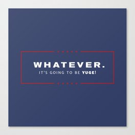 Whatever. It's going to be YUGE! Canvas Print