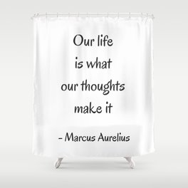 STOIC philosophy quotes - Marcus Aurelius - Our life is what our thoughts make it Shower Curtain