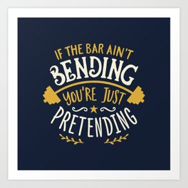 If The Bar Ain't Bending You're Just Pretending Art Print