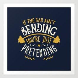 If The Bar Ain't Bending You're Just Pretending Art Print
