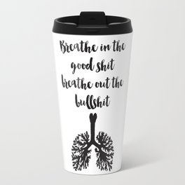 Breathe in the good shit Breathe out the bullshit Quote Travel Mug