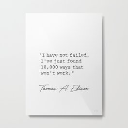 I have not failed. I've just found 10,000 ways that won't work. Metal Print