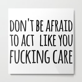 don't be afraid to act like you fucking care Metal Print