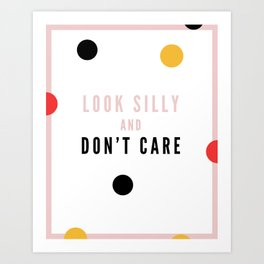 Look Silly and Don't Care Art Print