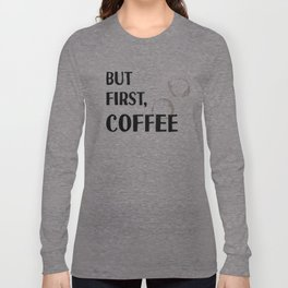 But First, Coffee - Caffeine Addicts Unite! Long Sleeve T-shirt