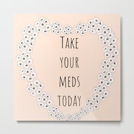 Take your meds today Metal Print
