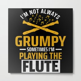 I'm Not Always Grumpy Flute Flutist Metal Print