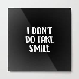I dont do fake smile Metal Print