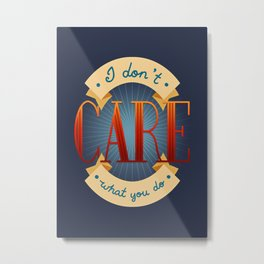 I Don't Care What You Do Metal Print