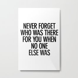 Never Forget Who Was There For You When No One Else Was  Metal Print