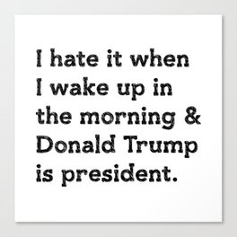 I hate it when I wake up in the morning and Donald Trump is president Canvas Print