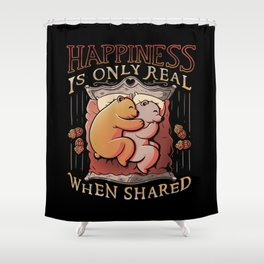 Happiness is only real when shared Shower Curtain