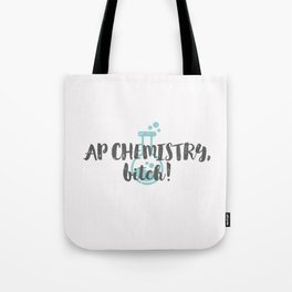AP CHEMISTRY, bitch! Tote Bag