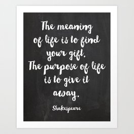 The meaning of life is to find your gift. The purpose of life is to give it away. Shakespeare Art Print
