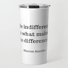 Be Indifferent to what makes no difference - Marcus Aurelius Stoic Wisdom Quote Travel Mug