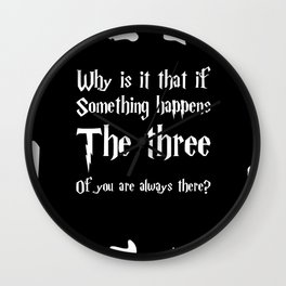 Why if something happens, the three of you are always there. Wall Clock