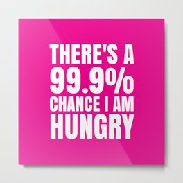 THERE'S A 99.9% PERCENT CHANCE I AM HUNGRY (Pink) Metal Print