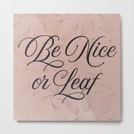 Be Nice or Leaf Metal Print