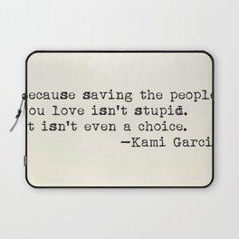 """Because saving the people you love isn't stupid. It isn't even a choice"" -Kami Garcia Laptop Sleeve"