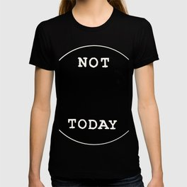 NOT TODAY QUOTE T-shirt