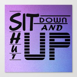 sit down and shut up style 2 Canvas Print