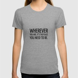 Wherever you are, it's the place you need to be. - Zen Quote T-shirt