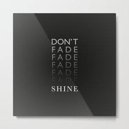 Don't Fade, Shine ! Metal Print