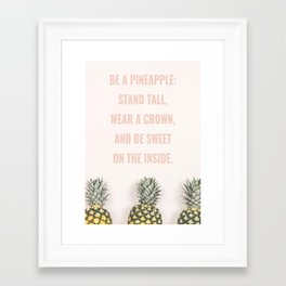 BE A PINEAPPLE: STAND TALL, WEAR A CROWN, AND BE SWEET ON THE INSIDE. Framed Art Print